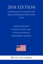 Certification And Funding Of State And Local Fair Housing Enforcement Agencies (US Department Of Housing And Urban Development Regulation) (HUD) (2018 Edition)