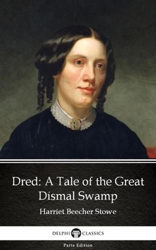 Harriet Beecher Stowe & Delphi Classics - Dred A Tale of the Great Dismal Swamp by Harriet Beecher Stowe - Delphi Classics (Illustrated)