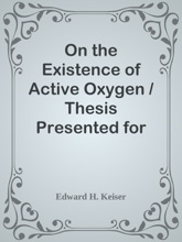 On The Existence Of Active Oxygen / Thesis Presented For The Attainment Of The Degree Of Doctor / Of Philosophy At The Johns Hopkins University