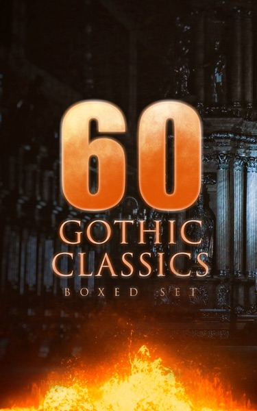 60 GOTHIC CLASSICS - Boxed Set: Dark Fantasy Novels, Supernatural Mysteries, Horror Tales & Gothic Romances - Edgar Allan Poe, Mary Shelley, Horace Walpole, William Thomas Beckford, Eliza Parsons, William Godwin, Ann Radcliffe, Matthew Gregory Lewis, Charles Brockden Brown, Jane Austen, Thomas Love Peacock, John William Polidori, Washington Irving, Charles Robert Maturin, James Hogg, Victor Hugo, Frederick Marryat, Nikolai Gogol, Charlotte Brontë, Emily Brontë, James Malcolm Rymer, Thomas Peckett Prest, Nathaniel Hawthorne, George Eliot, Wilkie Collins, Robert Louis Stevenson, Charles Dickens, Joseph Sheridan Le Fanu, Arthur Conan Doyle, Oscar Wilde, Guy de Maupassant, Anna Katharine Green, Charlotte Perkins Gilman, Arthur Machen, George MacDonald, John Meade Falkner, H.G. Wells, Richard Marsh, Henry James, Bram Stoker, W. W. Jacobs, Robert Hugh Benson, Gaston Leroux, Theophile Gautier, William Hope Hodgson & Grant Allen book cover