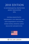 Uniform Administrative Requirements Cost Principles And Audit Requirements For Federal Awards - Federal Awarding Agency Regulatory Implementation US Environmental Protection Agency Regulation EPA 2018 Edition