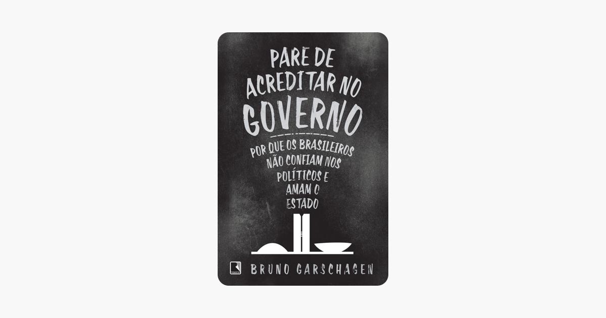 Pare de acreditar no governo - Bruno Garschagen