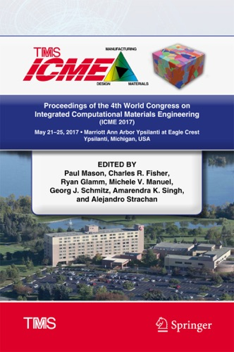 Paul Mason, Charles R. Fisher, Ryan Glamm, Michele V. Manuel, Georg J. Schmitz, Amarendra K. Singh & Alejandro Strachan - Proceedings of the 4th World Congress on Integrated Computational Materials Engineering (ICME 2017)