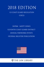SNPRM - Safety Zones - Eleventh Coast Guard District Annual Fireworks Events (Federal Register Publication) (US Coast Guard Regulation) (USCG) (2018 Edition)