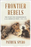Frontier Rebels The Fight For Independence In The American West 1765-1776
