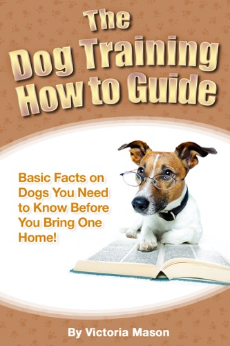 Victoria Mason - The Dog Training How to Guide: Basic Facts on Dogs You Need to Know Before You Bring One Home!