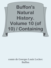 Buffon's Natural History. Volume 10 (of 10) / Containing A Theory Of The Earth, A General History Of Man, Of The Brute Creation, And Of Vegetables, Minerals, &c. &c