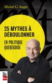 25 mythes à déboulonner en politique québécoise