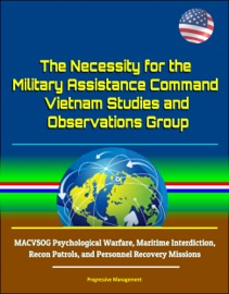 The Necessity For The Military Assistance Command Vietnam Studies And Observations Group Macvsog Psychological Warfare Maritime Interdiction Recon Patrols And Personnel Recovery Missions