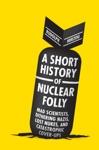 A Short History Of Nuclear Folly