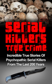 Serial Killers True Crime: Incredible True Stories of Psychopathic Serial Killers From The Last 200 Years: True Crime Killers