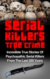 Serial Killers True Crime: Incredible True Stories of Psychopathic Serial Killers From The Last 200 Years: True Crime Killers book