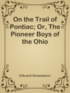 On The Trail Of Pontiac Or The Pioneer Boys Of The Ohio