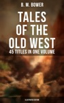 TALES OF THE OLD WEST B M Bower Collection - 45 Titles In One Volume Illustrated Edition