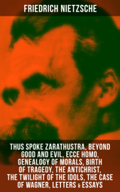Friedrich Nietzsche: Thus Spoke Zarathustra, Beyond Good and Evil, Ecce Homo, Genealogy of Morals, Birth of Tragedy, The Antichrist, The Twilight of the Idols, The Case of Wagner, Letters & Essays