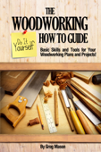The Woodworking Do It Yourself How to Guide: Basic Skills and Tools for Your Woodworking Plans and Projects!