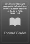 La Semana Trgica Y La Perspectiva Del Catolicismo Sobre La Cuestin Social En El Ro De La Plata 1880-1919