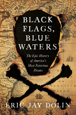 Black Flags, Blue Waters: The Epic History of America's Most Notorious Pirates - Eric Jay Dolin book