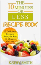 The 10 minutes Or Less Recipe Book: 22 Delicious Recipes Ready In Just  10 Minutes Or Less