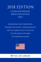 Endangered And Threatened Wildlife And Plants - Designation Of Critical Habitat For 12 Species Of Picture-Wing Flies From The Hawaiian Islands (US Fish And Wildlife Service Regulation) (FWS) (2018 Edition)