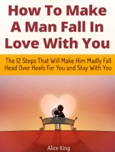 How To Make A Man Fall In Love With You: The 12 Steps That Will Make Him Madly Fall Head Over Heels For You and Stay With You