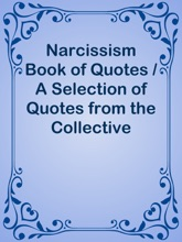 Narcissism Book of Quotes / A Selection of Quotes from the Collective Wisdom of over 12,000 Individual Discussions