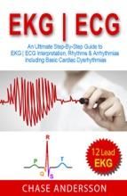 EKG  ECG: An Ultimate Step-By-Step Guide To 12-Lead EKG  ECG Interpretation, Rhythms & Arrhythmias Including Basic Cardiac Dysrhythmias