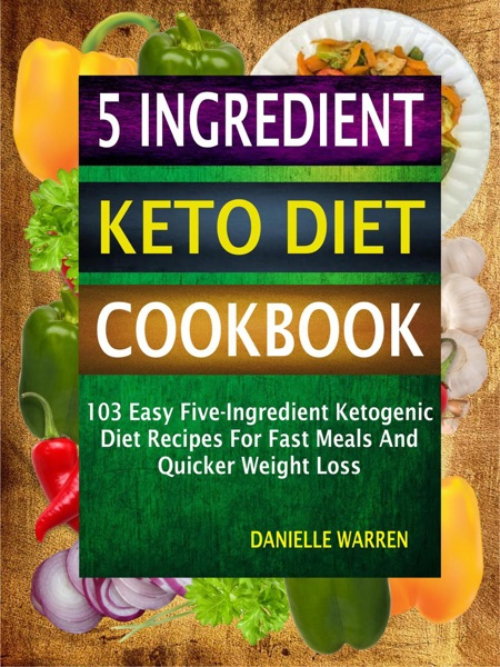 5 Ingredient Keto Diet Cookbook: 103 Easy Five-Ingredient Ketogenic Diet Recipes For Fast Meals And Quicker Weight Loss