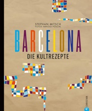 Barcelona Kochbuch: Die Kultrezepte. Barcelona Ist Genuss Mit Allen Sinnen. Die Kunterbunte Katalanische Küche Stellt Sich Im Neuen Spanien Kochbuch Vor: Von Churrito Bis Tapas Ist Alles Dabei