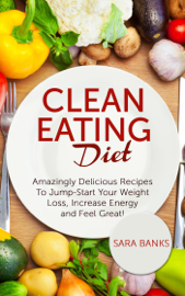 Clean Eating Diet - mazingly Delicious Recipes To JumpStart Your Weight Loss, Increase Energy and Feel Great!