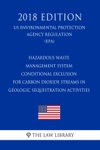 Hazardous Waste Management System - Conditional Exclusion For Carbon Dioxide Streams In Geologic Sequestration Activities US Environmental Protection Agency Regulation EPA 2018 Edition