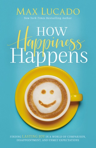Max Lucado - How Happiness Happens
