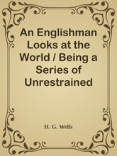 An Englishman Looks At The World / Being A Series Of Unrestrained Remarks Upon Contemporary Matters