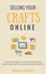 Selling Your Crafts Online A Complete Guide To The E-Commerce Of Crafts And Starting A Business From Scratch