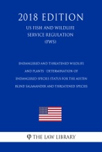 Endangered And Threatened Wildlife And Plants - Determination Of Endangered Species Status For The Austin Blind Salamander And Threatened Species (US Fish And Wildlife Service Regulation) (FWS) (2018 Edition)