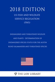 Endangered And Threatened Wildlife And Plants Determination Of Endangered Species Status For The Austin Blind Salamander And Threatened Species Us Fish And Wildlife Service Regulation Fws 2018 Edition