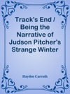 Tracks End  Being The Narrative Of Judson Pitchers Strange Winter Spent There As Told By Himself And Edited By Hayden Carruth Including An Accurate Account Of His Numerous Adventures And The Facts Concerning His Several Surprising Escapes From Death Now First Printed In Full