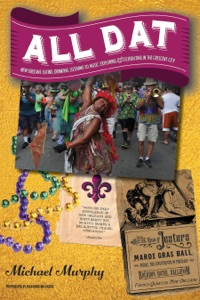All Dat New Orleans: Eating, Drinking, Listening to Music, Exploring, & Celebrating in the Crescent City