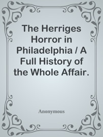 THE HERRIGES HORROR IN PHILADELPHIA / A FULL HISTORY OF THE WHOLE AFFAIR. A MAN KEPT IN A DARK CAGE LIKE A WILD BEAST FOR TWENTY YEARS, AS ALLEGED, IN HIS OWN MOTHERS AND BROTHERS HOUSE