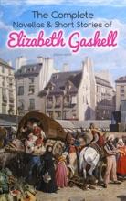 The Complete Novellas & Short Stories Of Elizabeth Gaskell (Illustrated)