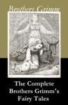 The Complete Brothers Grimms Fairy Tales Over 200 Fairy Tales And Legends