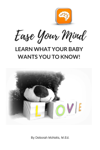 Ease Your Mind and Learn What Your Baby Wants You to Know!