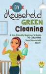 DIY Household Green Cleaning - A Eco-Friendly Beginners Guide To Cleaning Your Household FAST