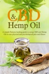 CBD And Hemp Oil A Simple Patients Healing Guide To Using CBD And Hemp Oil To Cure Physical And Psychological Pain And Illness