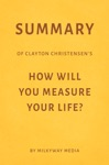 Summary Of Clayton Christensens How Will You Measure Your Life By Milkyway Media