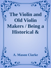 THE VIOLIN AND OLD VIOLIN MAKERS / BEING A HISTORICAL & BIOGRAPHICAL ACCOUNT OF THE VIOLIN / WITH FACSIMILES OF LABELS OF THE OLD MAKERS