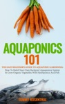 Aquaponics 101 The Easy Beginners Guide To Aquaponic Gardening How To Build Your Own Backyard Aquaponics System And Grow Organic Vegetables With Hydroponics And Fish