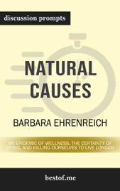 NATURAL CAUSES: AN EPIDEMIC OF WELLNESS, THE CERTAINTY OF DYING, AND KILLING OURSELVES TO LIVE LONGER BY BARBARA EHRENREICH