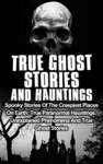 True Ghost Stories and Hauntings: Spooky Stories of the Creepiest Places on Earth: True Paranormal Hauntings, Unexplained Phenomena and True Ghost Stories