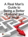 A Real Mans Guide To Being A Better Husband And Father